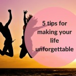 5 tips for making your life unforgettable