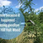 Smile because it happened – Saying goodbye to Hill Holt Wood